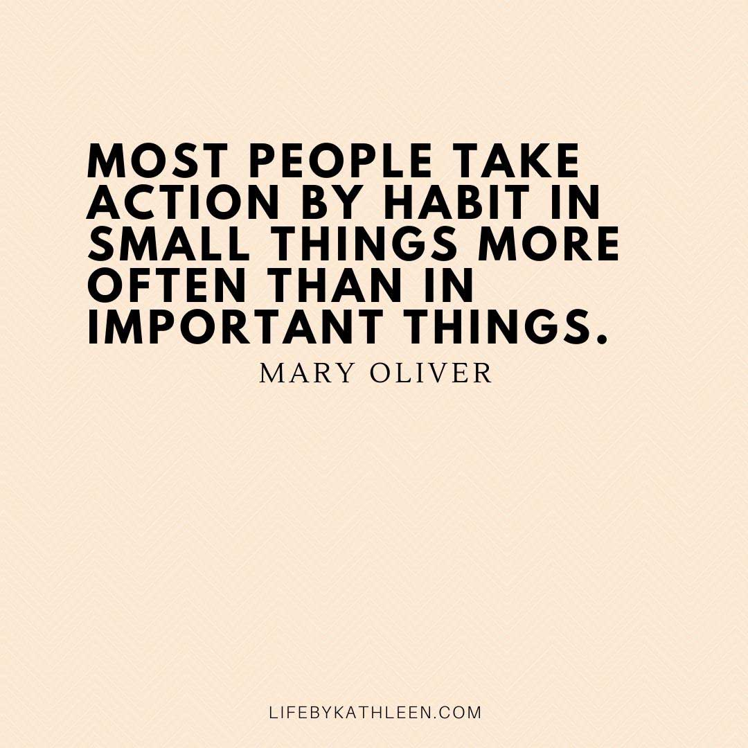 Most people take action by habit in small things more often than in important things - Mary Oliver