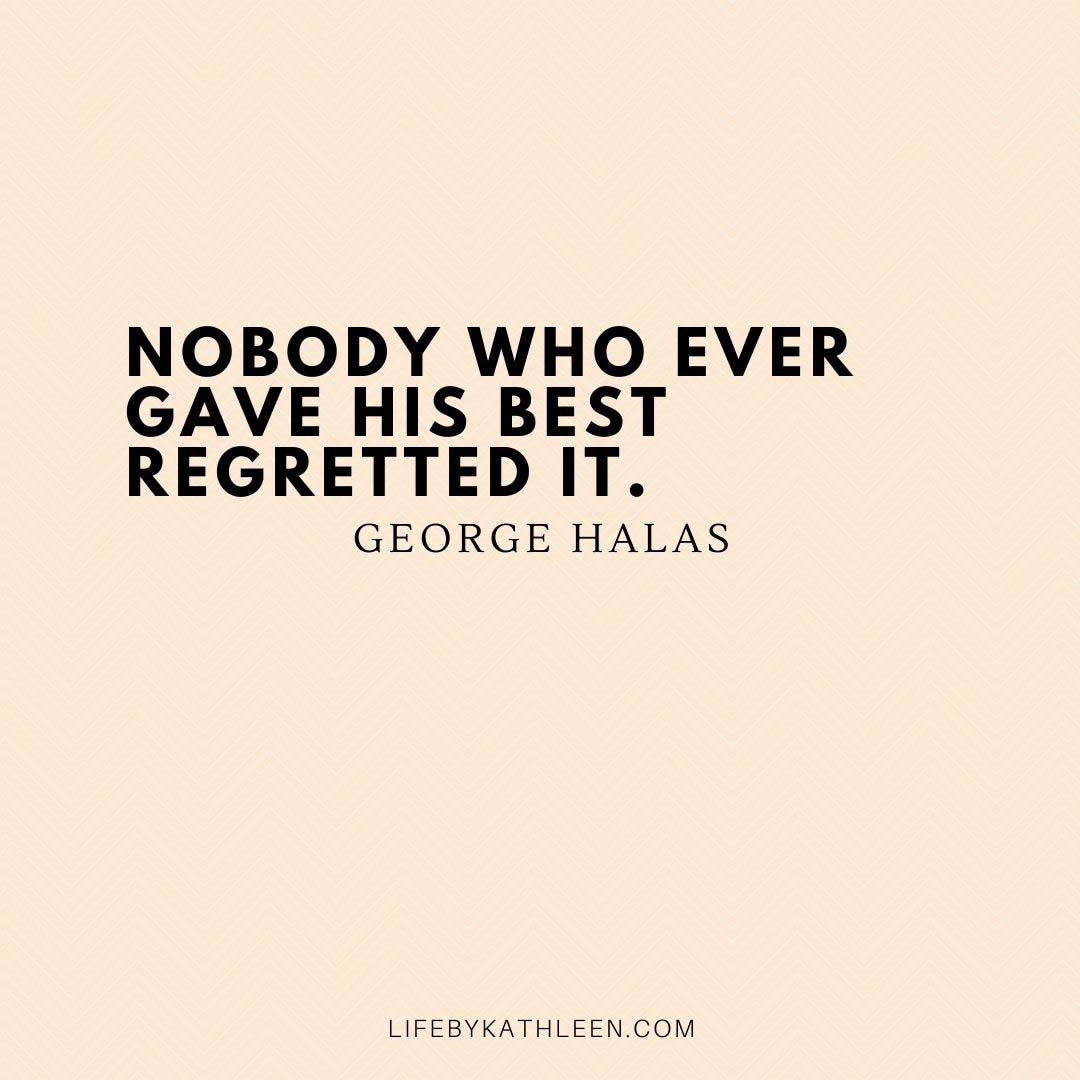 Nobody who ever gave his best regretted it - George Halas