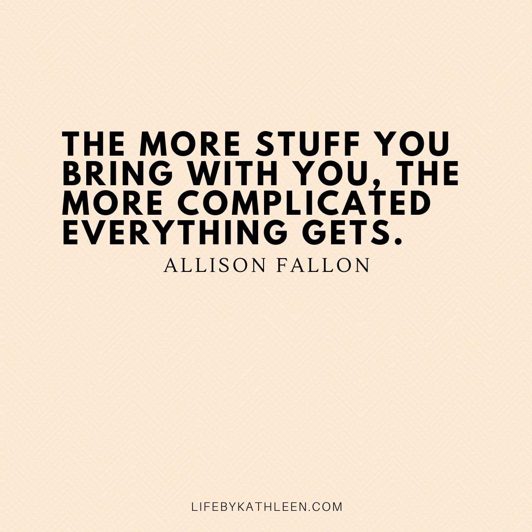 The more stuff you bring with you, the more complicated everything gets - Allison Fallon