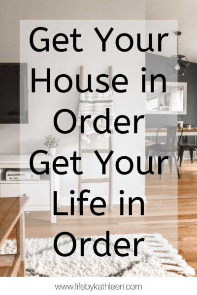 Get your house in order get your life in order